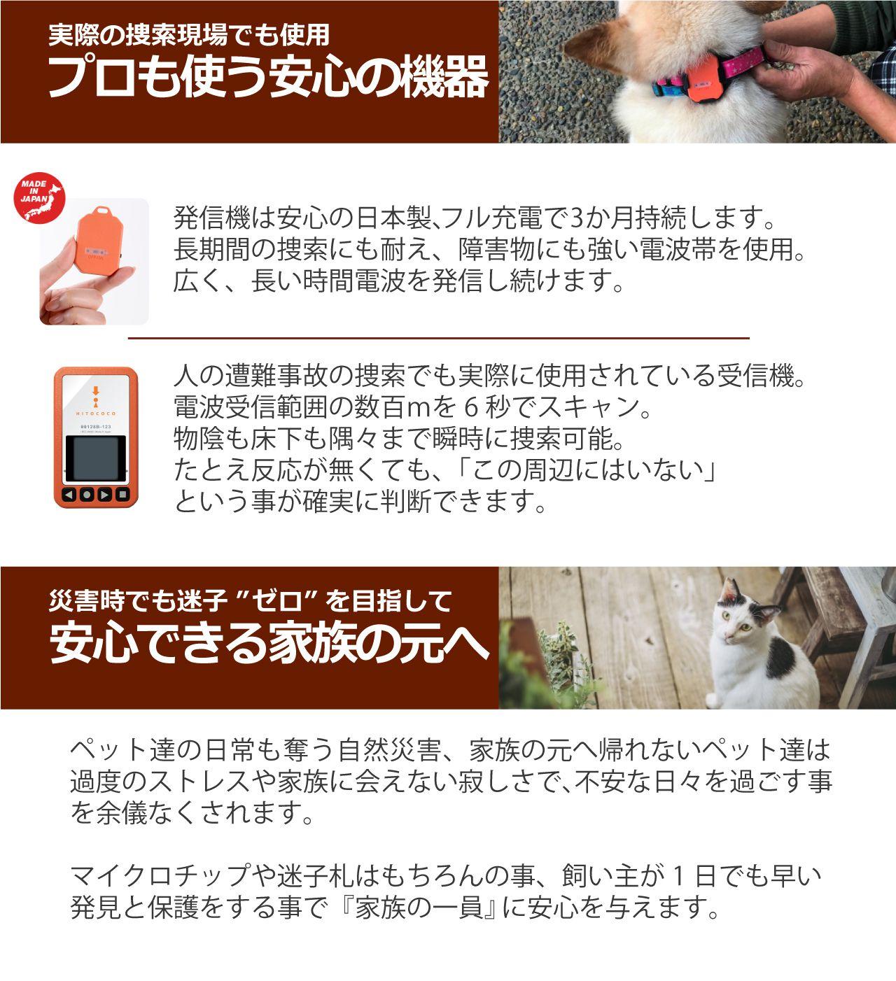 発信機は安心の日本製、フル充電で3か月持続します。長期間の捜索にも耐え、障害物にも強い電波帯を使用。広く、長い時間電波を発信し続けます。電波受信範囲の数百mを5秒でスキャン。物陰も床下も隅々まで瞬時に捜索可能。たとえ反応が無くても、「この周辺にはいない」という事が確実に判断できます。ペット達の日常も奪う自然災害、家族の元へ帰れないペット達は過度のストレスや家族に会えない寂しさで、不安な日々を過ごす事を余儀なくされます。マイクロチップや迷子札はもちろんの事、飼い主が1日でも早い発見と保護をする事で『家族の一員』に安心を与えます。
