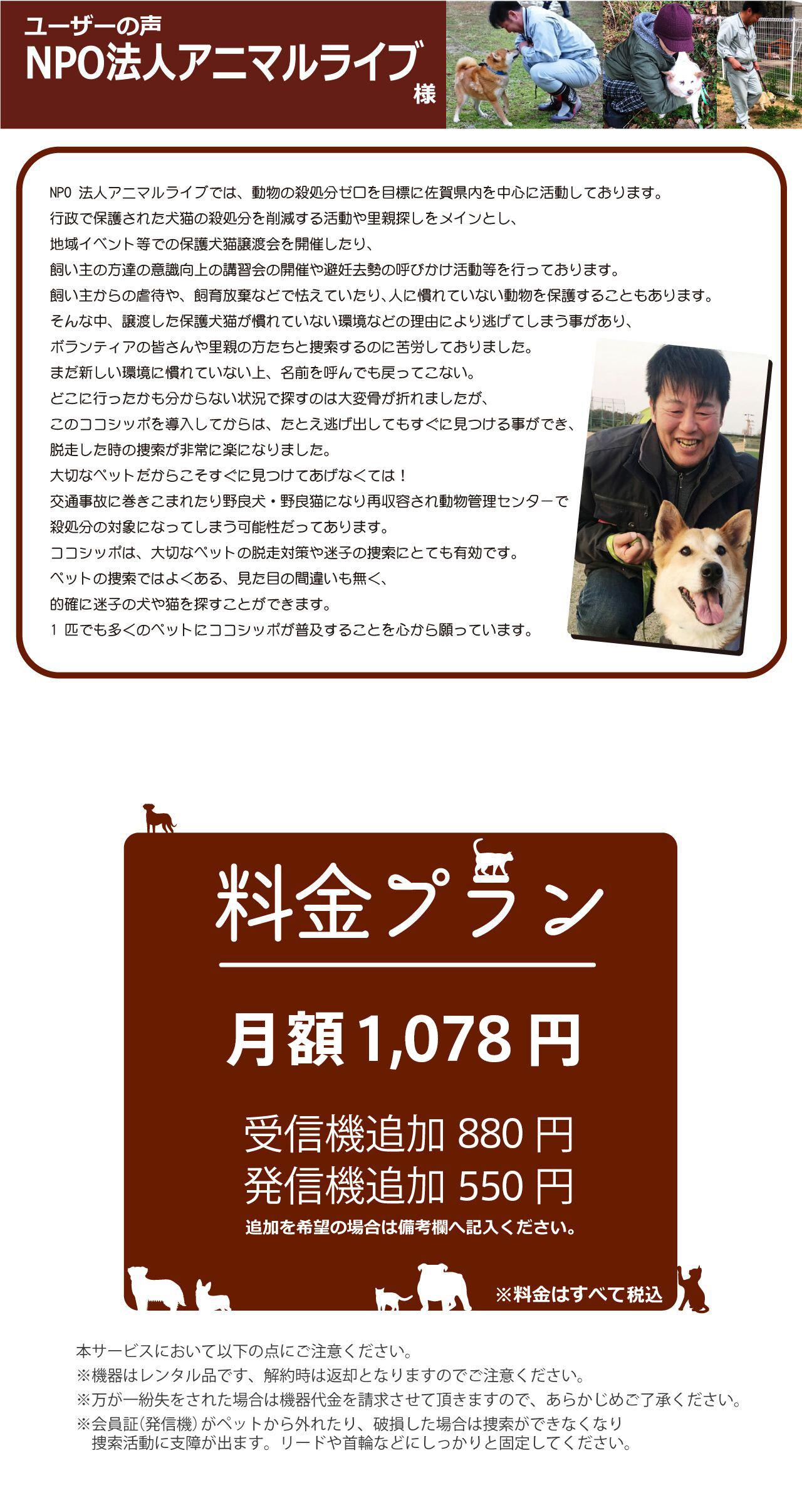ユーザーの声、NPO 法人アニマルライブでは、動物の殺処分ゼロを目標に佐賀県内を中心に活動しております。行政で保護された犬猫の殺処分を削減する活動や里親探しをメインとし、地域イベント等での保護犬猫譲渡会を開催したり、飼い主の方達の意識向上の講習会の開催や避妊去勢の呼びかけ活動等を行っております。飼い主からの虐待や、飼育放棄などで怯えていたり、人に慣れていない動物を保護することもあります。そんな中、譲渡した保護犬猫が慣れていない環境などの理由により逃げてしまう事があり、ボランティアの皆さんや里親の方たちと捜索するのに苦労しておりました。まだ新しい環境に慣れていない上、名前を呼んでも戻ってこない。どこに行ったかも分からない状況で探すのは大変骨が折れましたが、このココシッポを導入してからは、たとえ逃げ出してもすぐに見つける事ができ、脱走した時の捜索が非常に楽になりました。大切なペットだからこそすぐに見つけてあげなくては!交通事故に巻きこまれたり野良犬・野良猫になり再収容され動物管理センターで殺処分の対象になってしまう可能性だってあります。ココシッポは、大切なペットの脱走対策や迷子の捜索にとても有効です。ペットの捜索ではよくある、見た目の間違いも無く、 的確に迷子の犬や猫を探すことができます。1 匹でも多くのペットにココシッポが普及することを心から願っています。料金は月額980円(税抜き)受信機と発信機の追加も可能です。